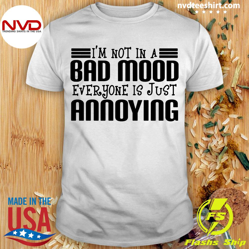 Official I'm Not In A Bad Mood Everyone Is Just Annoying Shirt