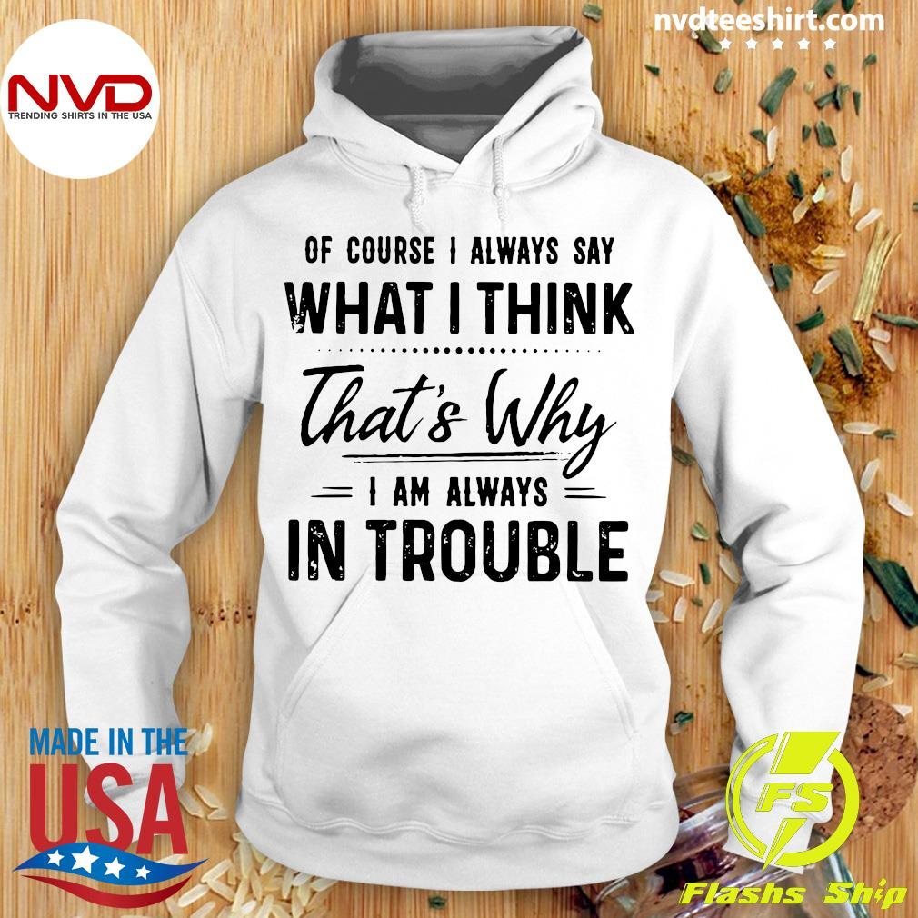 Official Of Course I Always Say What I Think That's Why I'm Always In Trouble Shirt Hoodie