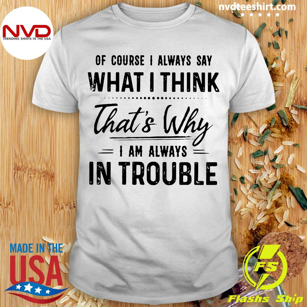 Official Of Course I Always Say What I Think That's Why I'm Always In Trouble Shirt