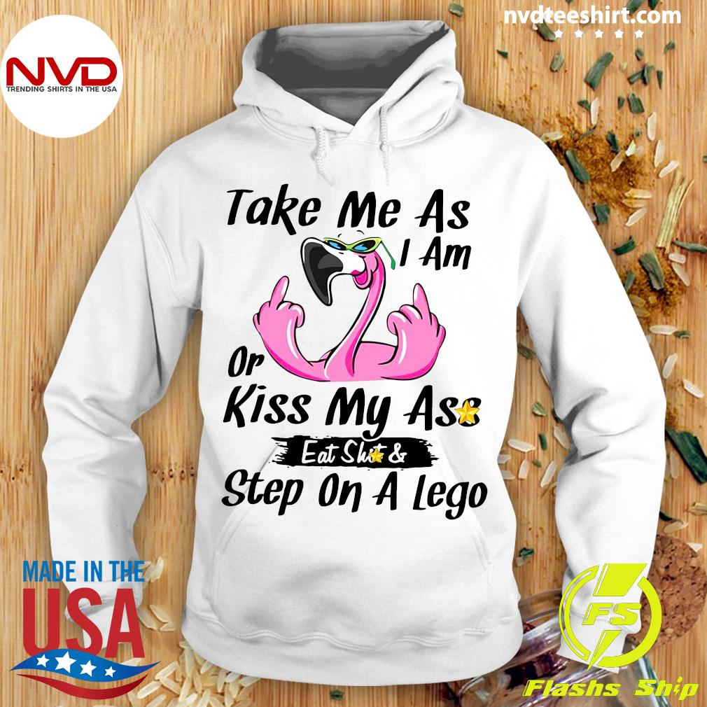 Official Take Me As I Am Or Kiss My Ass Eat Shit And Step On A Lego Flamingo Shirt Hoodie