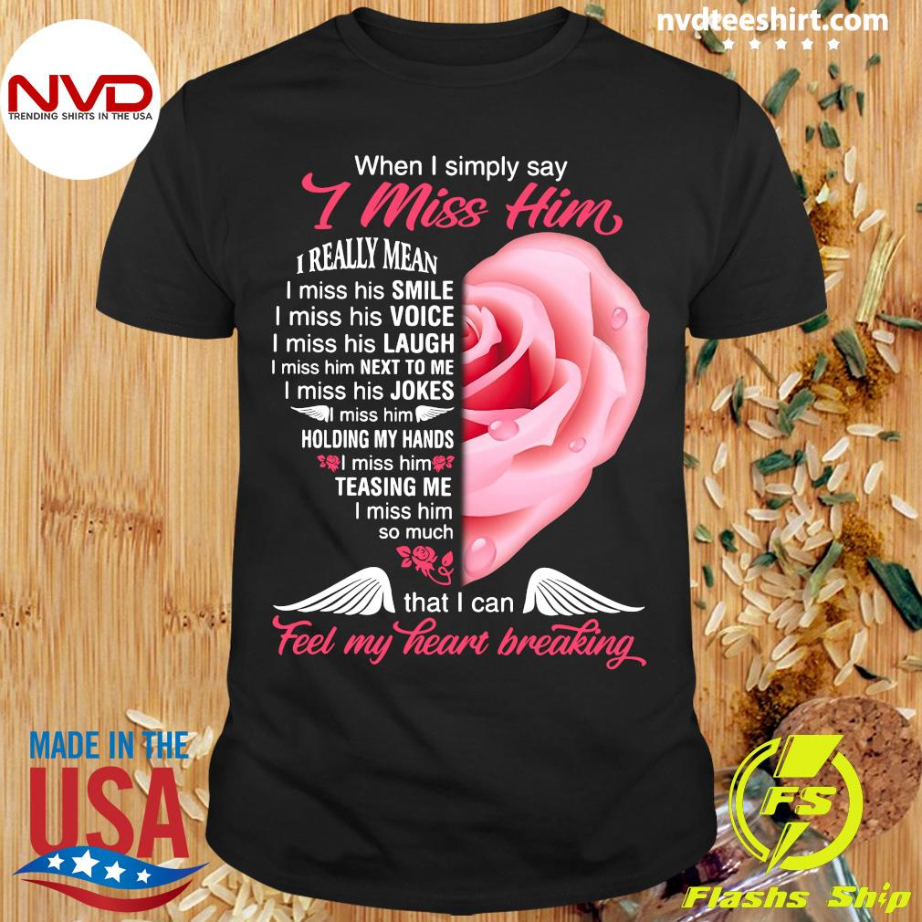 Official When I Simply Say I Miss Him That I Can Feel My Heart Breaking Shirt