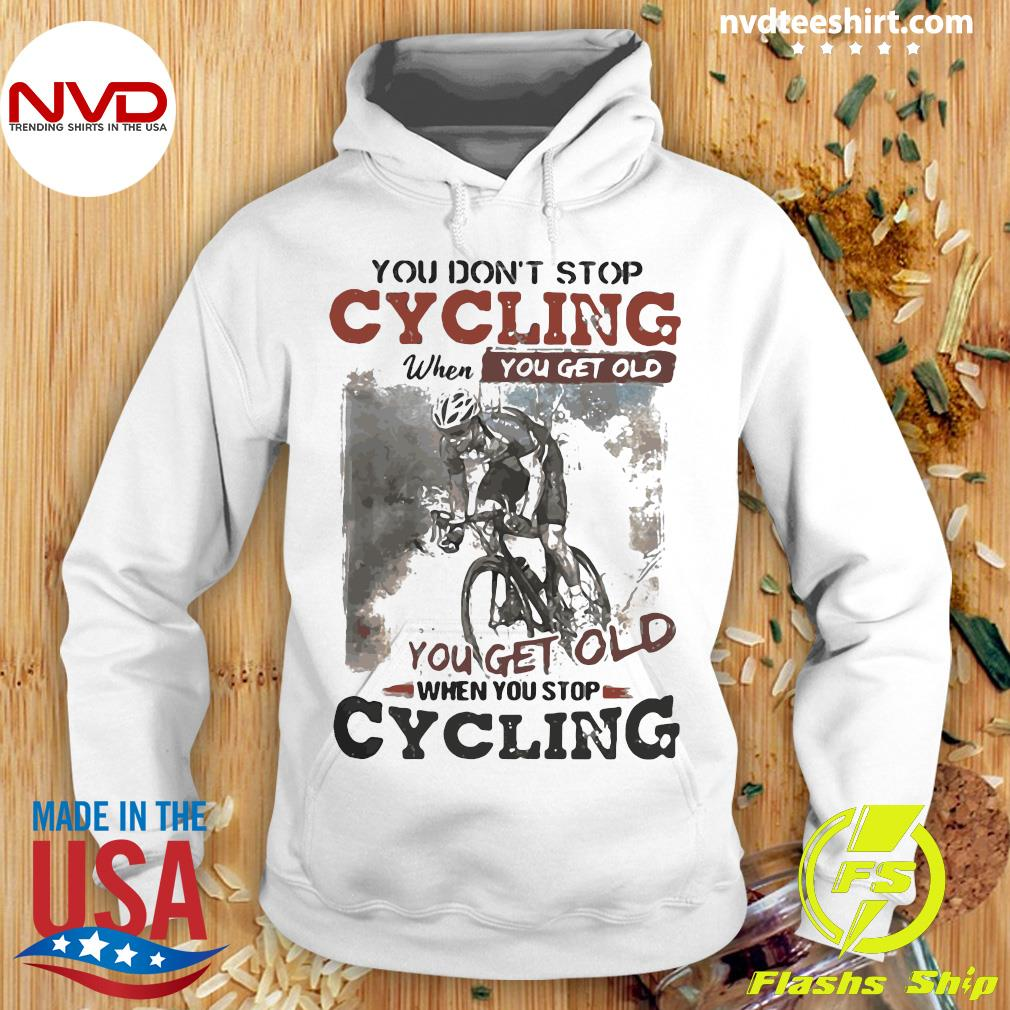 You Dont Stop Cycling When You Get Old When You Stop Cycling Funny Shirt Hoodie