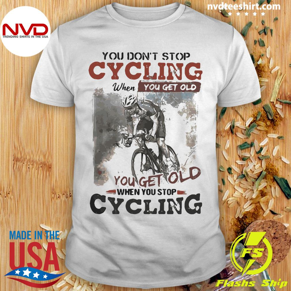 You Dont Stop Cycling When You Get Old When You Stop Cycling Funny Shirt