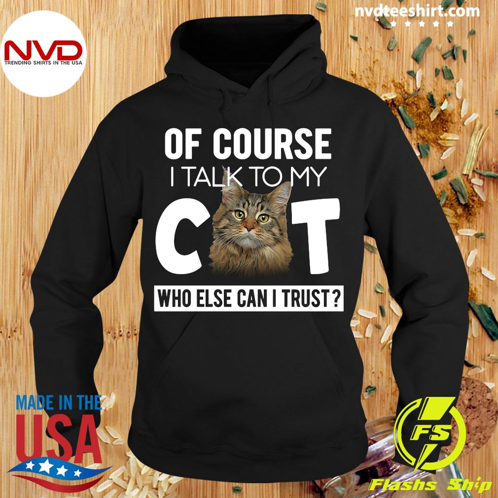 Cat Of Course I Talk To My Cat Who Else Can I Trust Shirt Hoodie