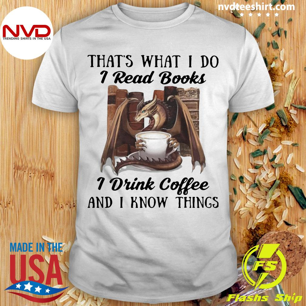 Dragon That's What I Do I Read Books I Drink Coffee And I Know Things Shirt