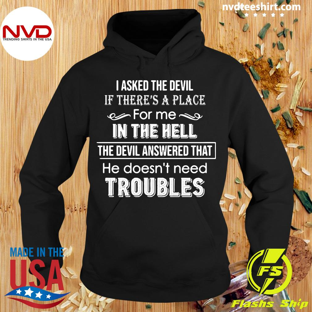 I Asked The Devil If There's A Place For Me In The Hell The Devil Answered That He Doesn't Need Troubles Shirt Hoodie