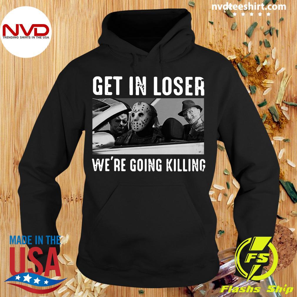 Michael Myers Freddy Krueger Jason Voorhees Get In Loser We're Going Killing Shirt Hoodie