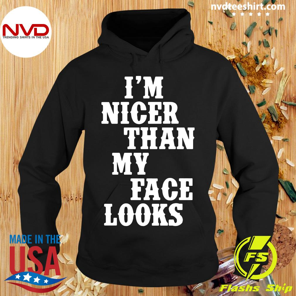 Nice I'm Nicer Than My Face Looks Shirt Hoodie