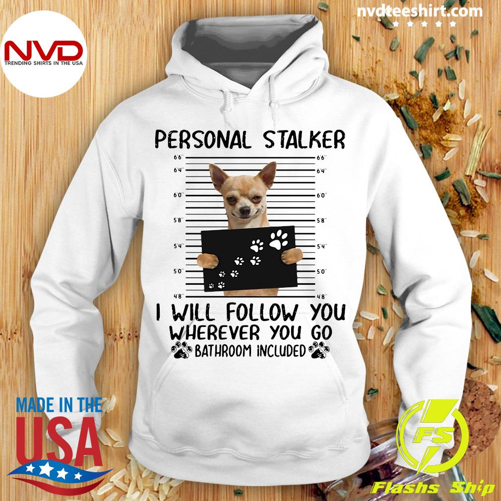 Official Chihuahua Personal Stalker I Will Follow You Wherever You Go Bathroom Included Shirt Hoodie