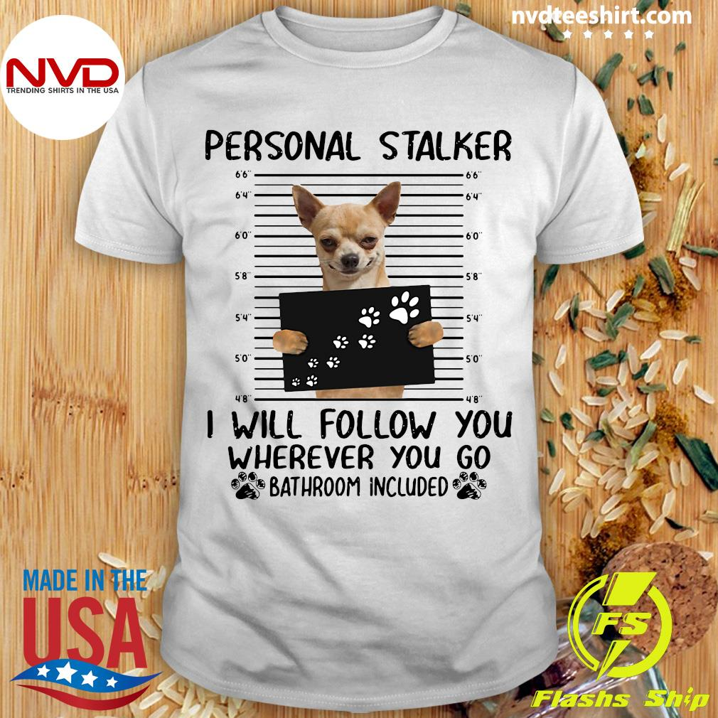 Official Chihuahua Personal Stalker I Will Follow You Wherever You Go Bathroom Included Shirt