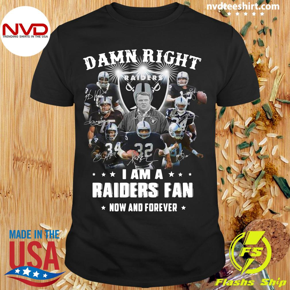 Official Damn Right I Am A Raiders Fan Now And Forever Shirt
