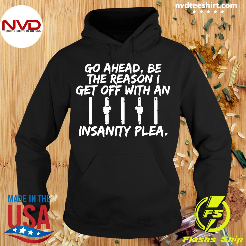 Official Go Ahead, Be The Reason I Get Off With An Insanity Plea Shirt Hoodie