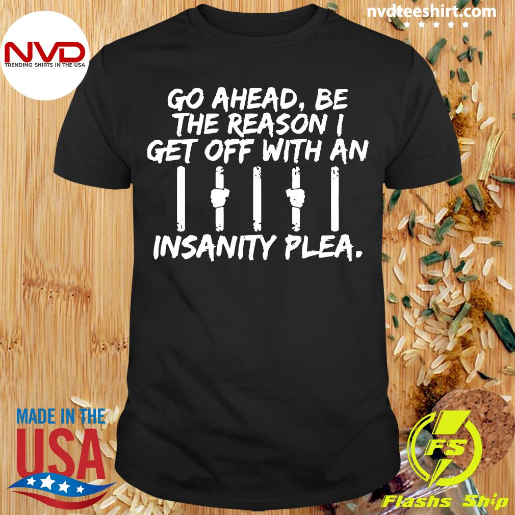 Official Go Ahead, Be The Reason I Get Off With An Insanity Plea Shirt