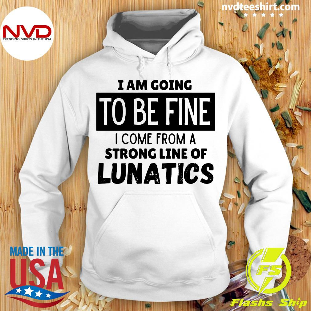 Official I Am Going To Be Fine I Come From A Strong Line Of Lunatics Shirt Hoodie