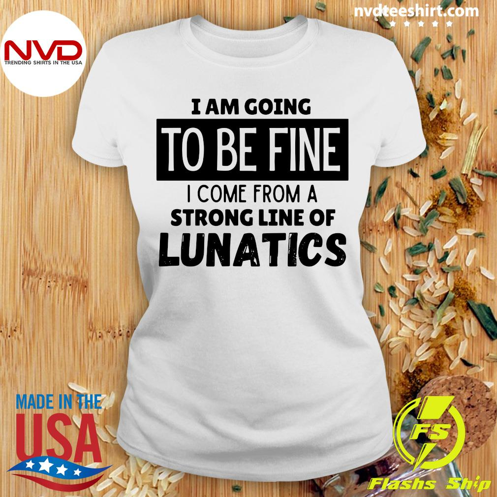 Official I Am Going To Be Fine I Come From A Strong Line Of Lunatics Shirt Ladies tee