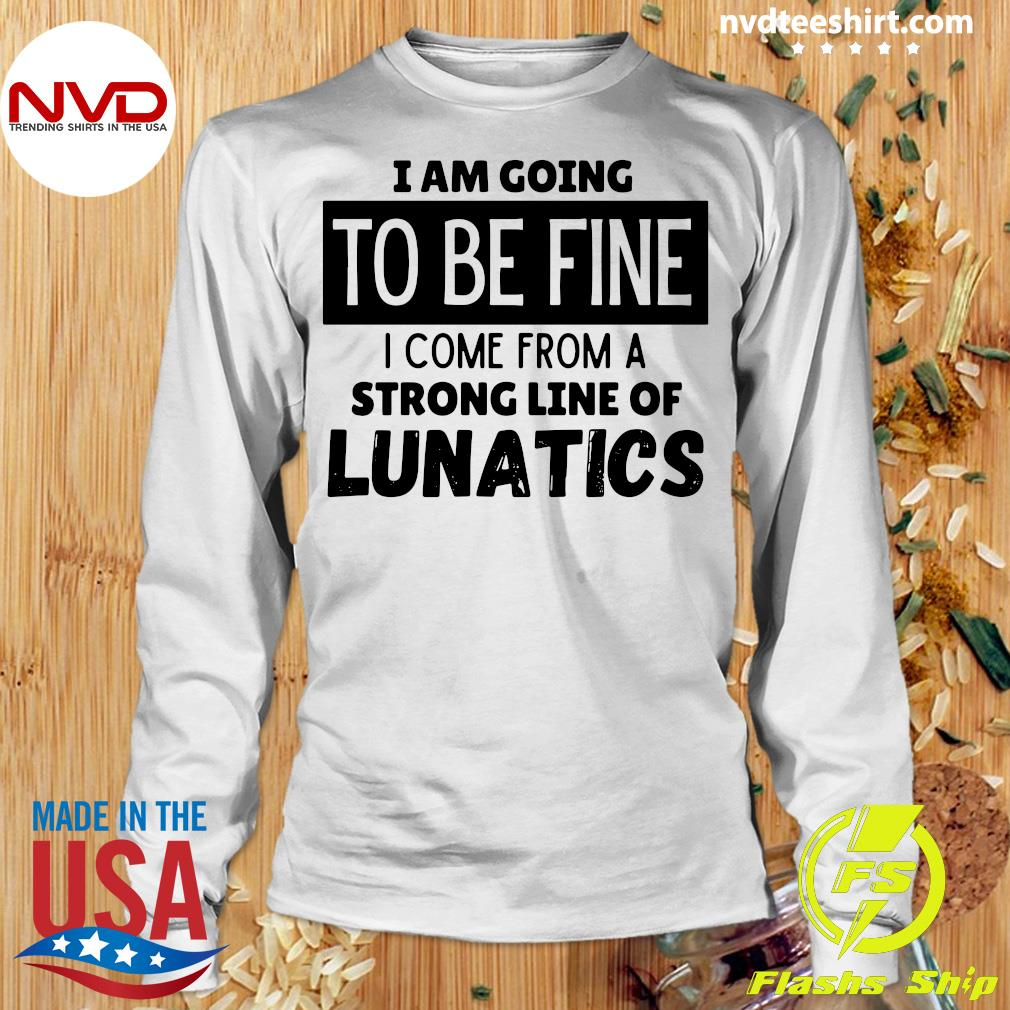 Official I Am Going To Be Fine I Come From A Strong Line Of Lunatics Shirt Longsleeve