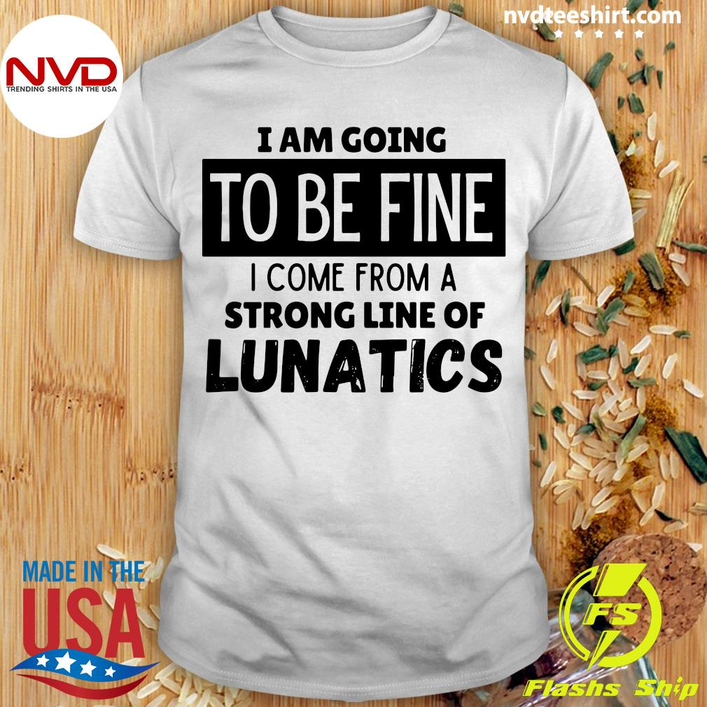 Official I Am Going To Be Fine I Come From A Strong Line Of Lunatics Shirt