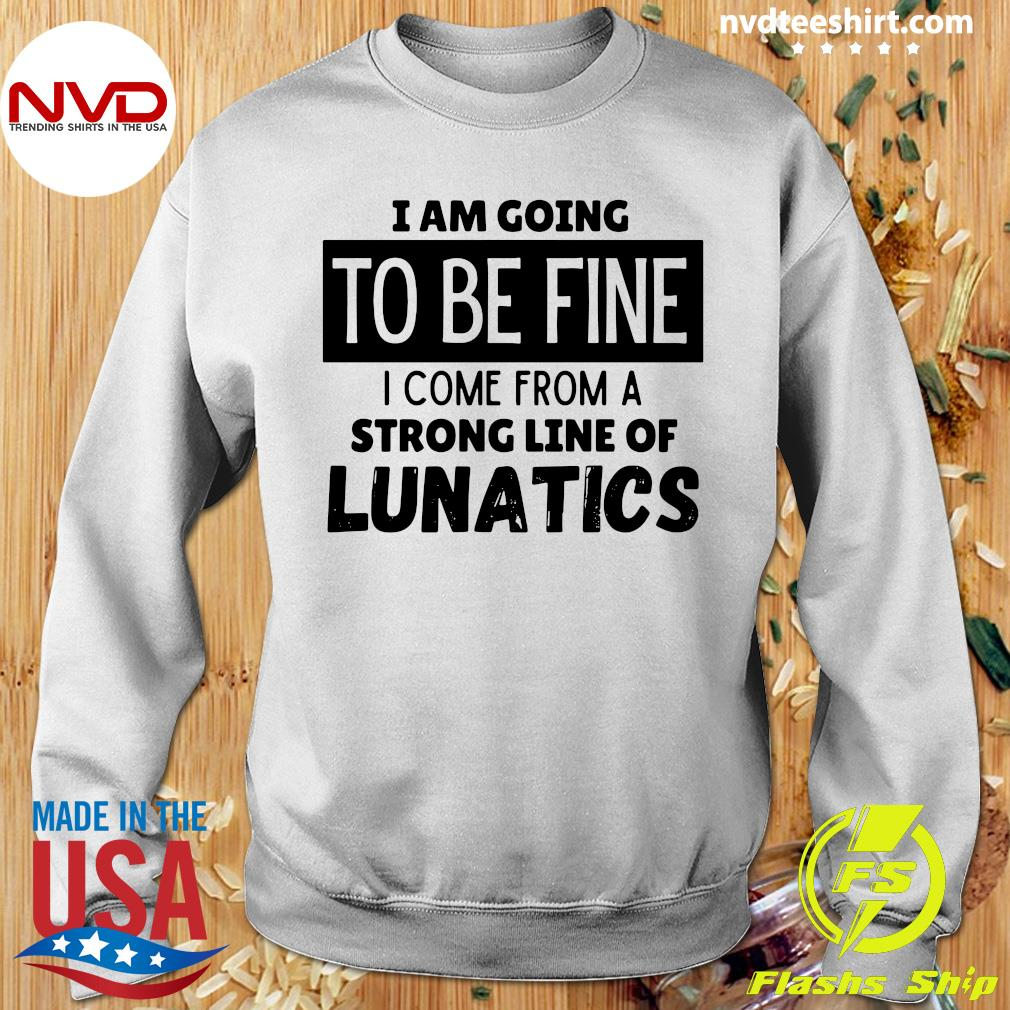 Official I Am Going To Be Fine I Come From A Strong Line Of Lunatics Shirt Sweater