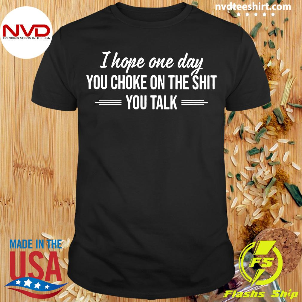 Official I Hope One Day You Choke On The Shit You Talk Shirt