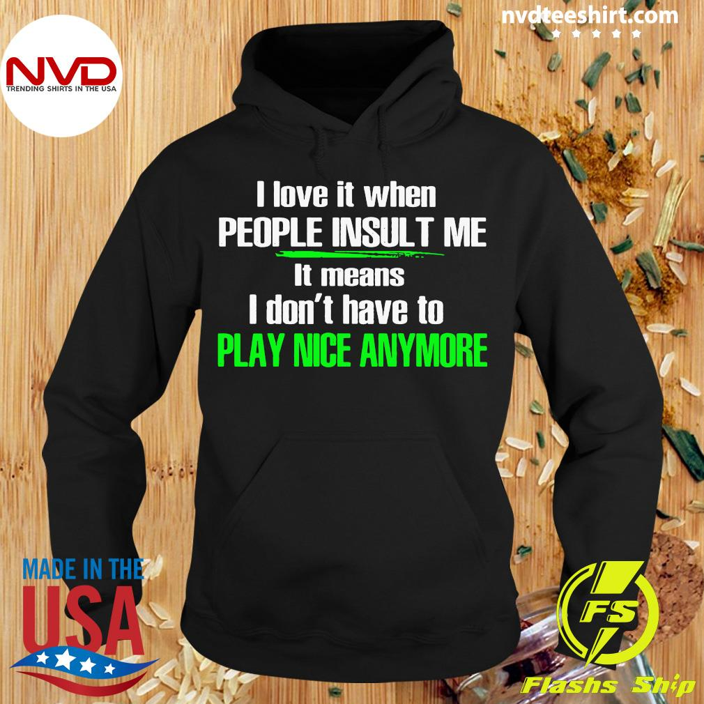 Official I Love It When People Insult Me I Don't Have To Play Nice Anymore Shirt Hoodie