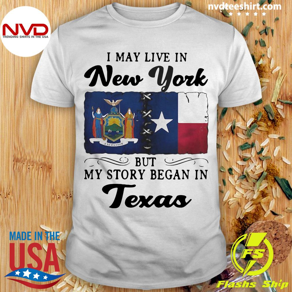 Official I May Live In New York But My Story Began In Texas Shirt