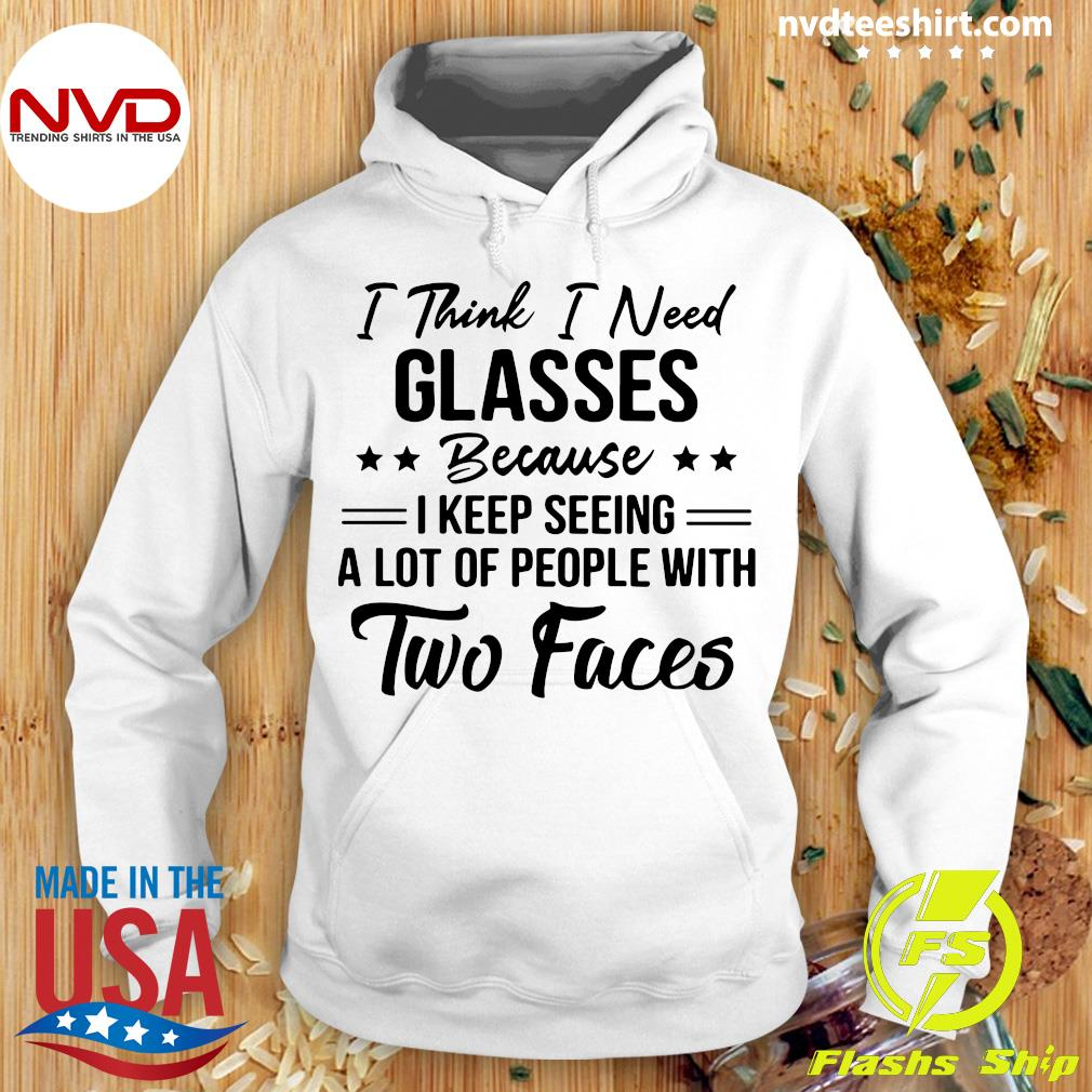 Official I Think I Need Glasses Because I Keep Seeing A Lot Of People With Two Faces Shirt Hoodie