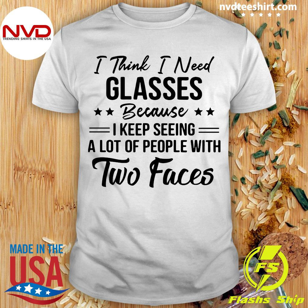 Official I Think I Need Glasses Because I Keep Seeing A Lot Of People With Two Faces Shirt