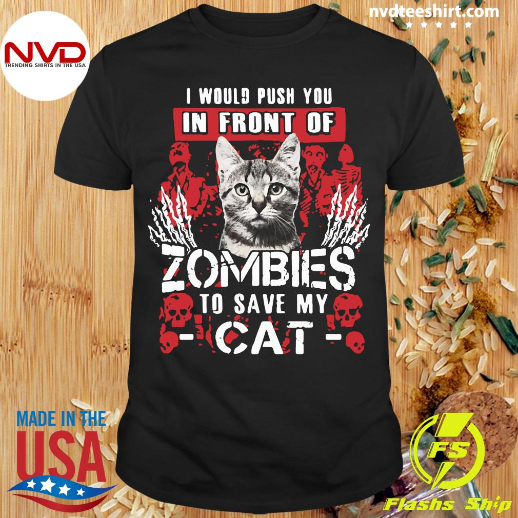 Official I Would Push You In Front Of Zombies To Save My Cat Shirt