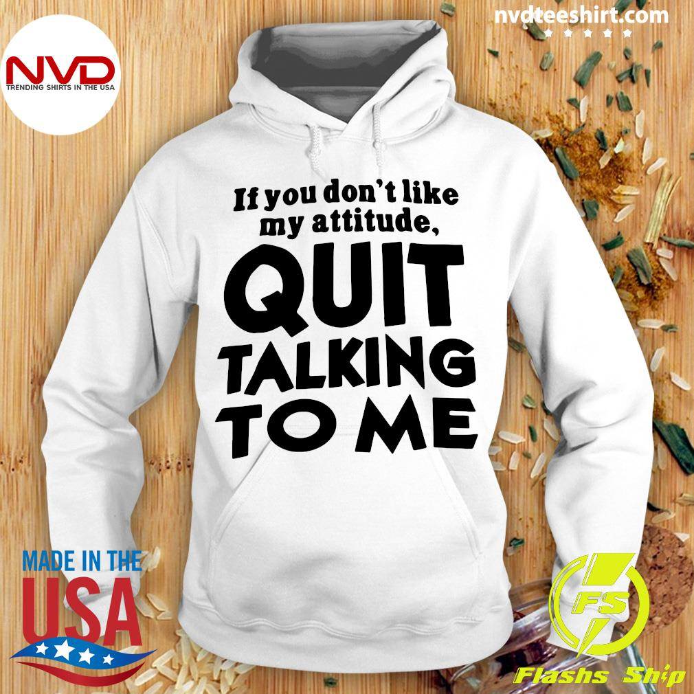 Official If You Don't Like My Attitude Quit Talking To Me Shirt Hoodie