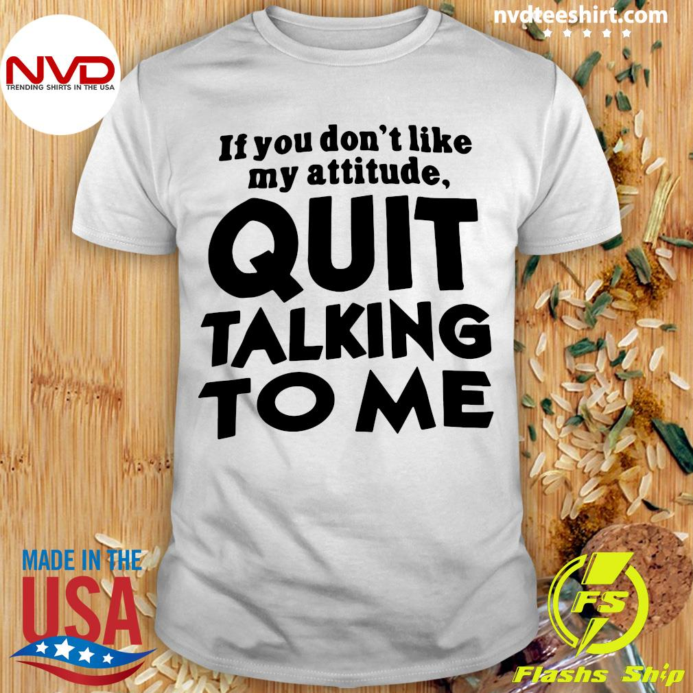 Official If You Don't Like My Attitude Quit Talking To Me Shirt