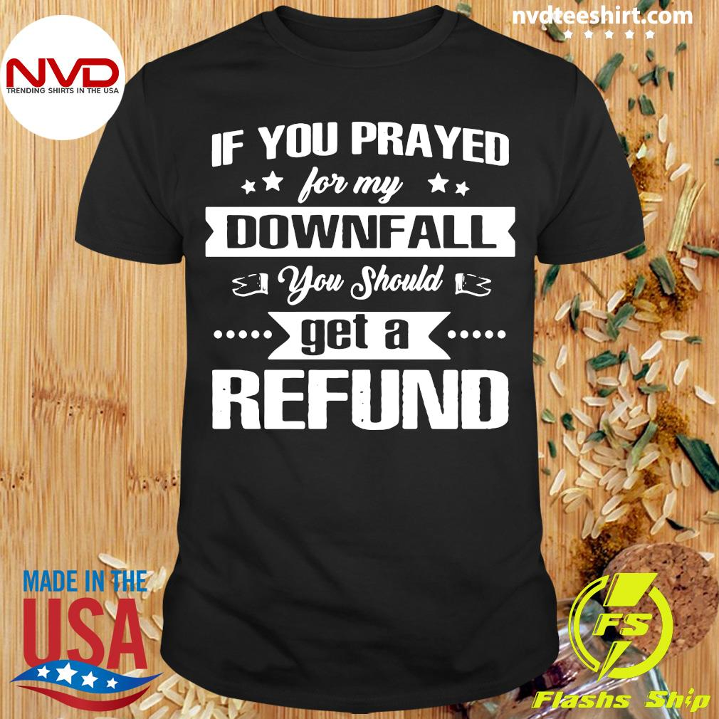 Official If You Prayed For My Downfall All You Should Get A Refund Shirt