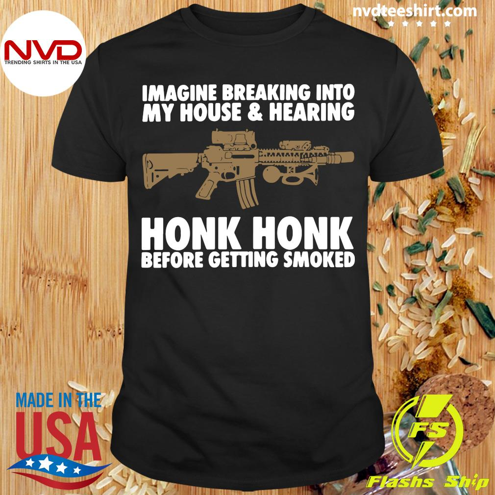 Official Imagine Breaking Into My House And Hearing Honk Honk Before Getting Smoked Shirt