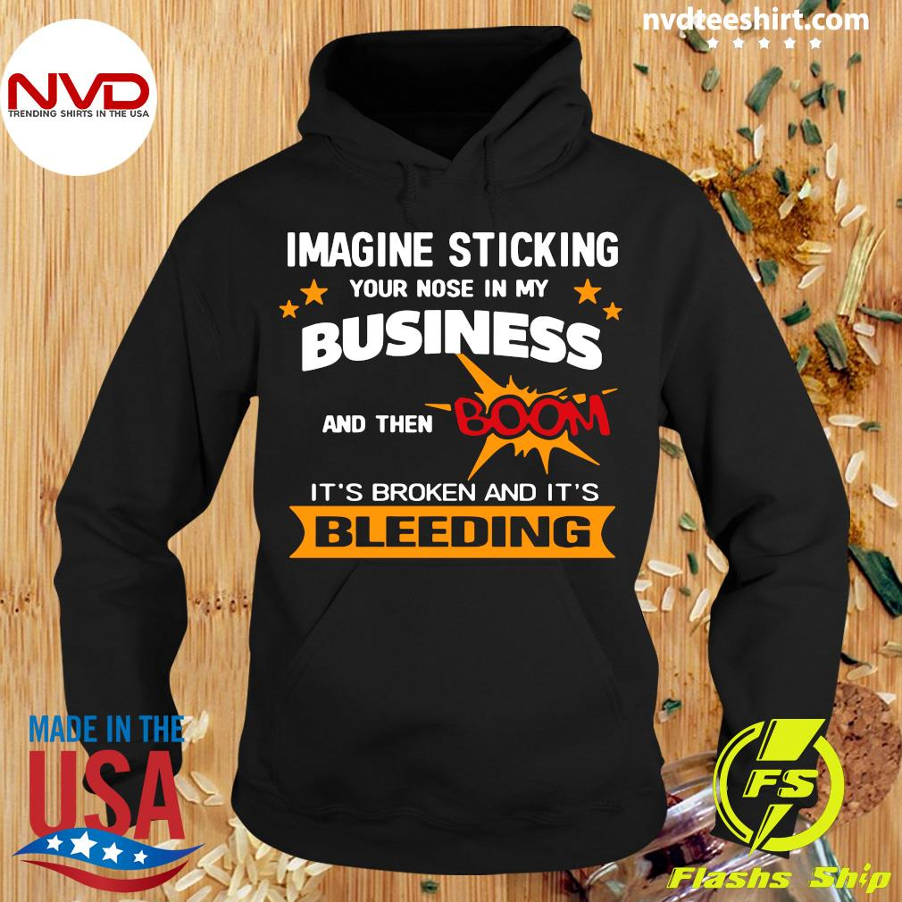 Official Imagine Sticking Your Nose In My Business And Then Boom It's Broken And It's Bleeding Shirt Hoodie