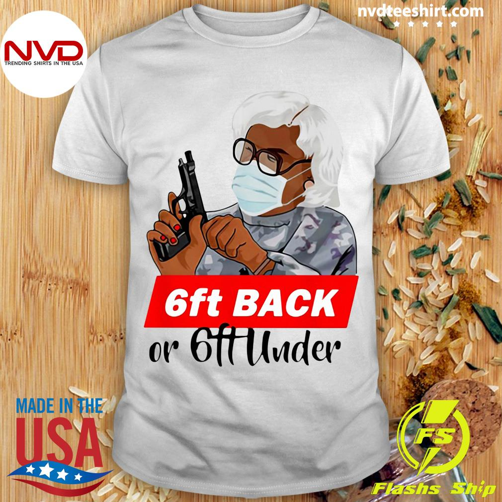 Official Madea 6 Feet Back Or 6 Feet Under Shirt