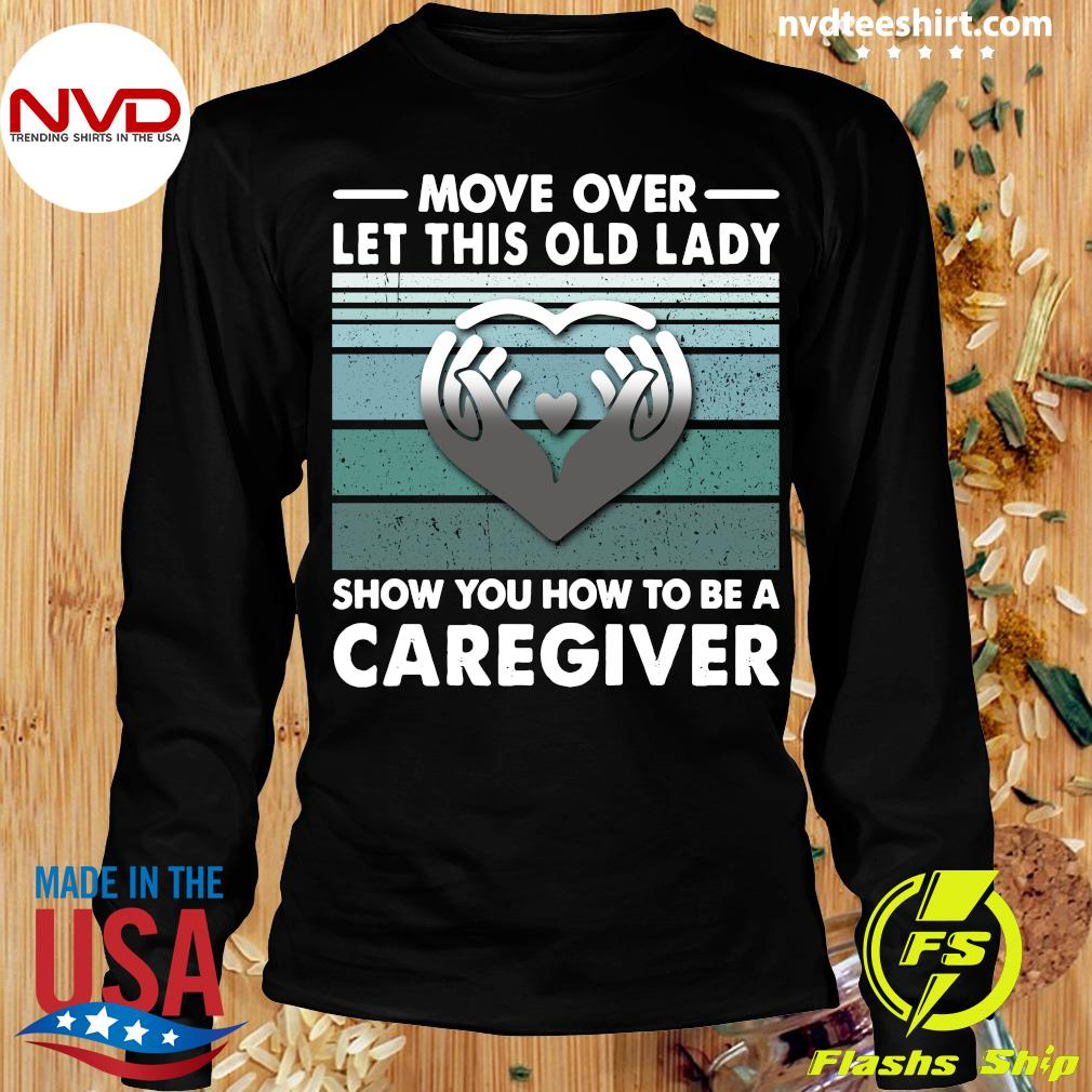 Official Move Over Let This Old Lady Show You How To Be A Caregiver Shirt Longsleeve