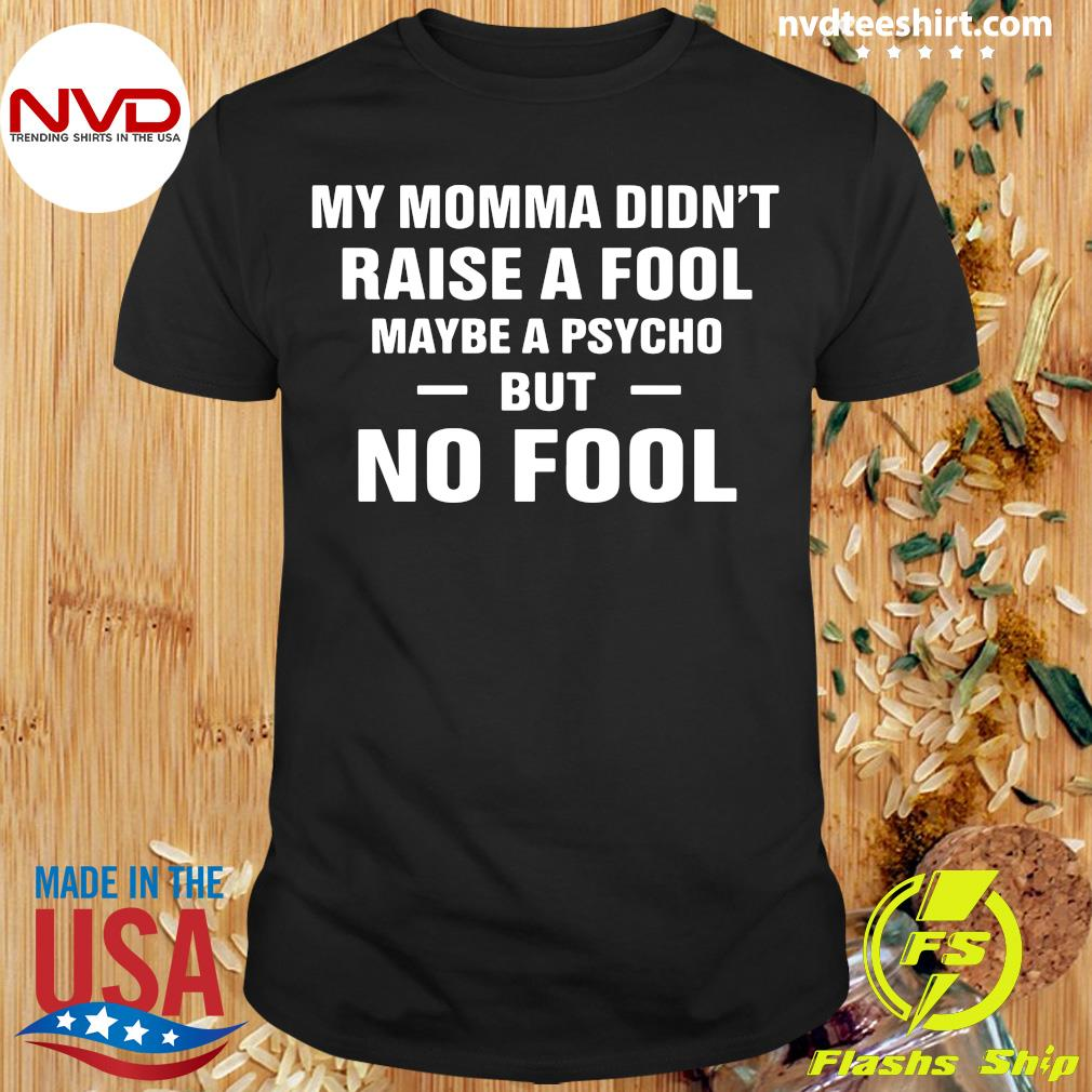 Official My Momma Didn't Raise A Fool Maybe A Psycho But No Fool Shirt