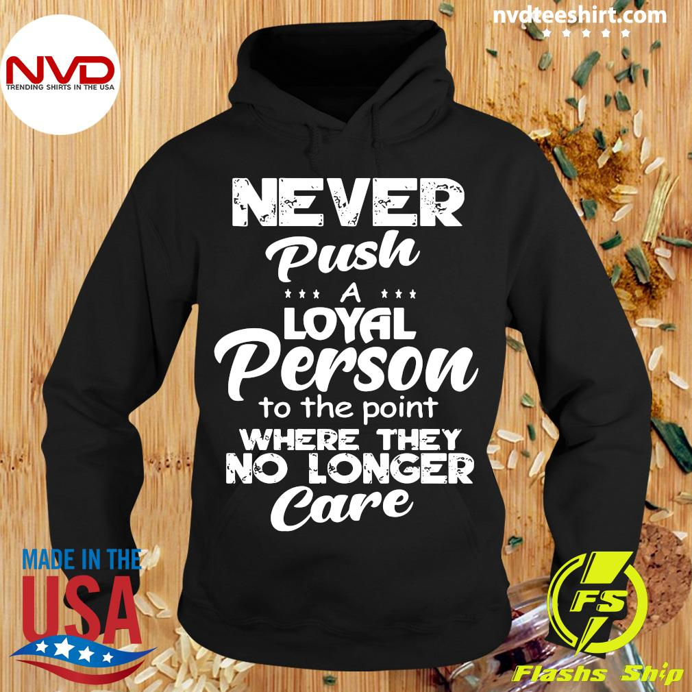 Official Never Push A Loyal Person To The Point Where They No Longer Care Shirt Hoodie