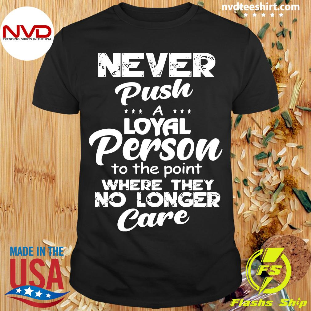 Official Never Push A Loyal Person To The Point Where They No Longer Care Shirt