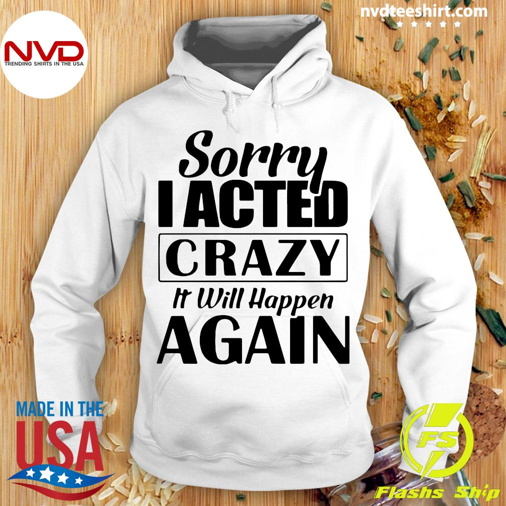 Official Sorry I Acted Crazy It Will Happen Again Shirt Hoodie