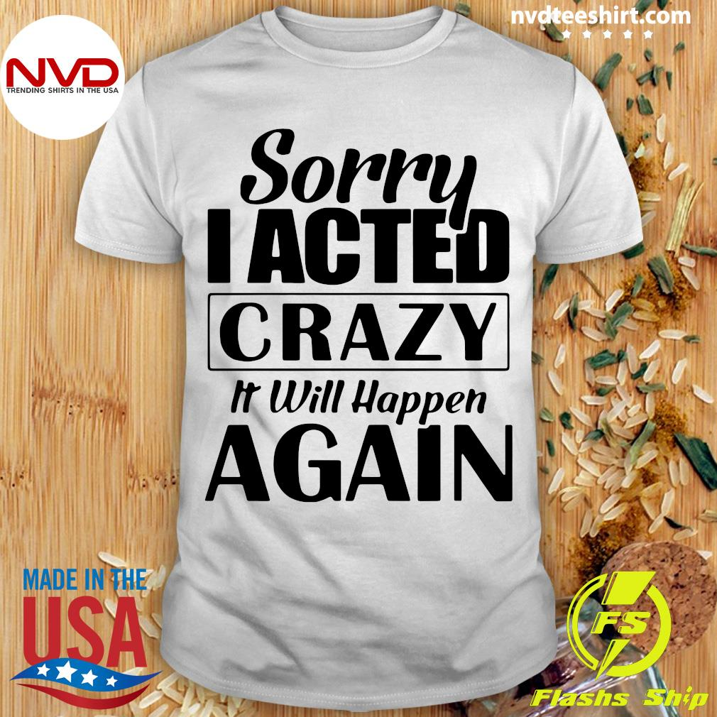 Official Sorry I Acted Crazy It Will Happen Again Shirt