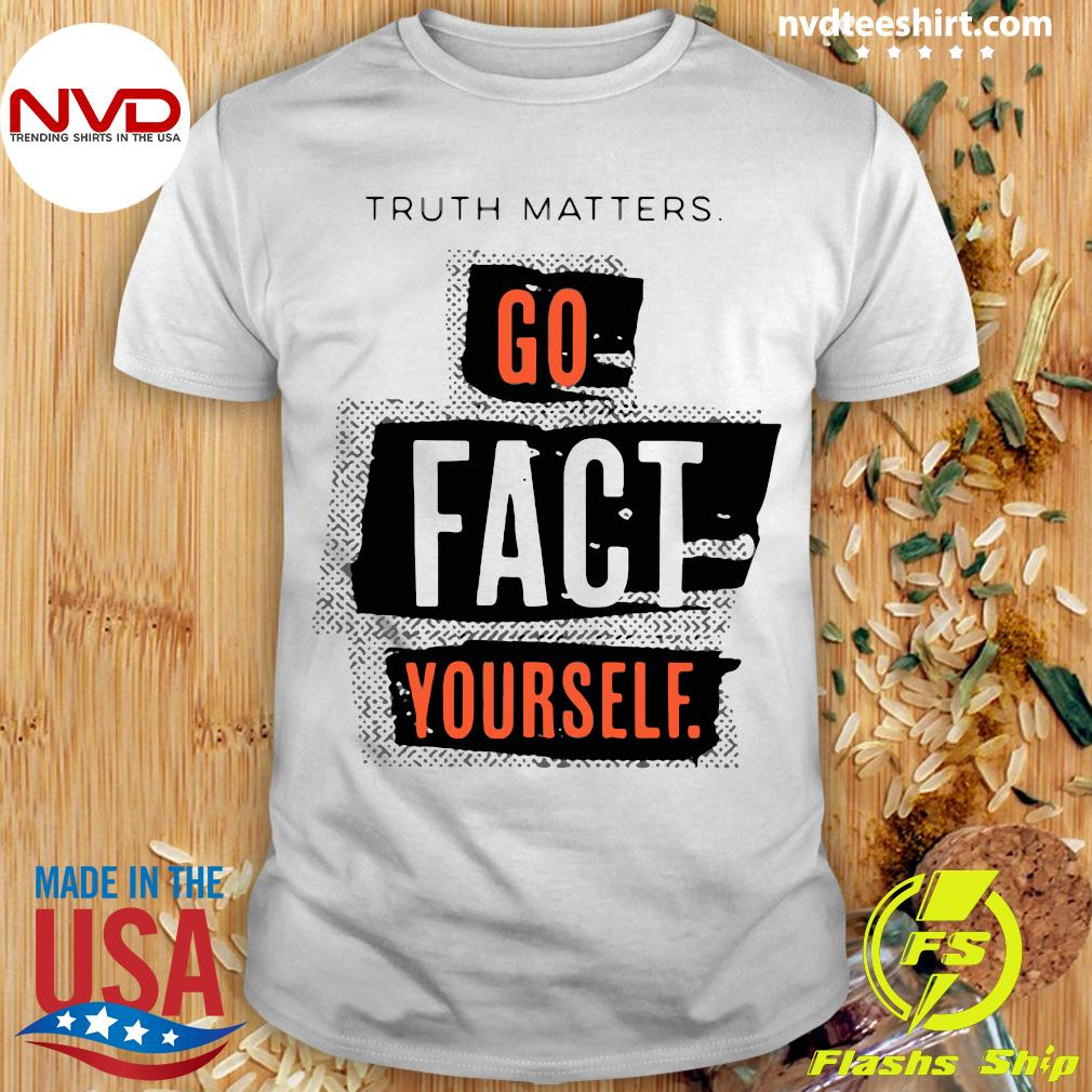 Official Truth Matters Go Fact Yourself Shirt