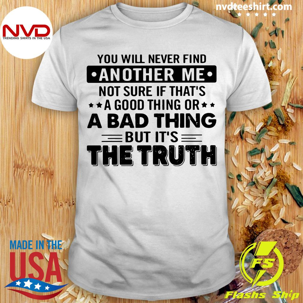 Official You WIll Never Find Another Me Not Sure If That's A Good Thing Or A Bad Thing But It's The Truth Shirt