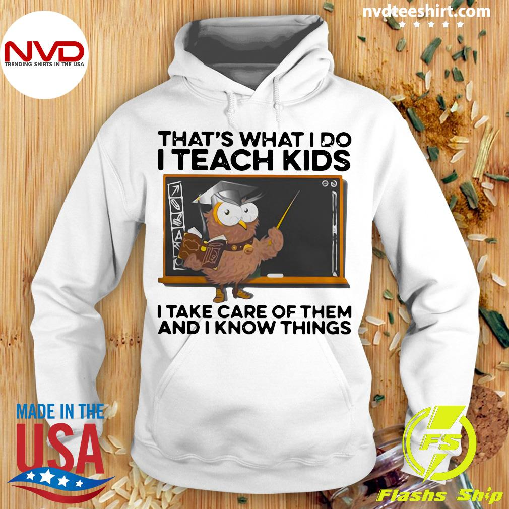 That's What I Do I Teach Kids I Take Care Of Them And I Know Things Owl Shirt Hoodie