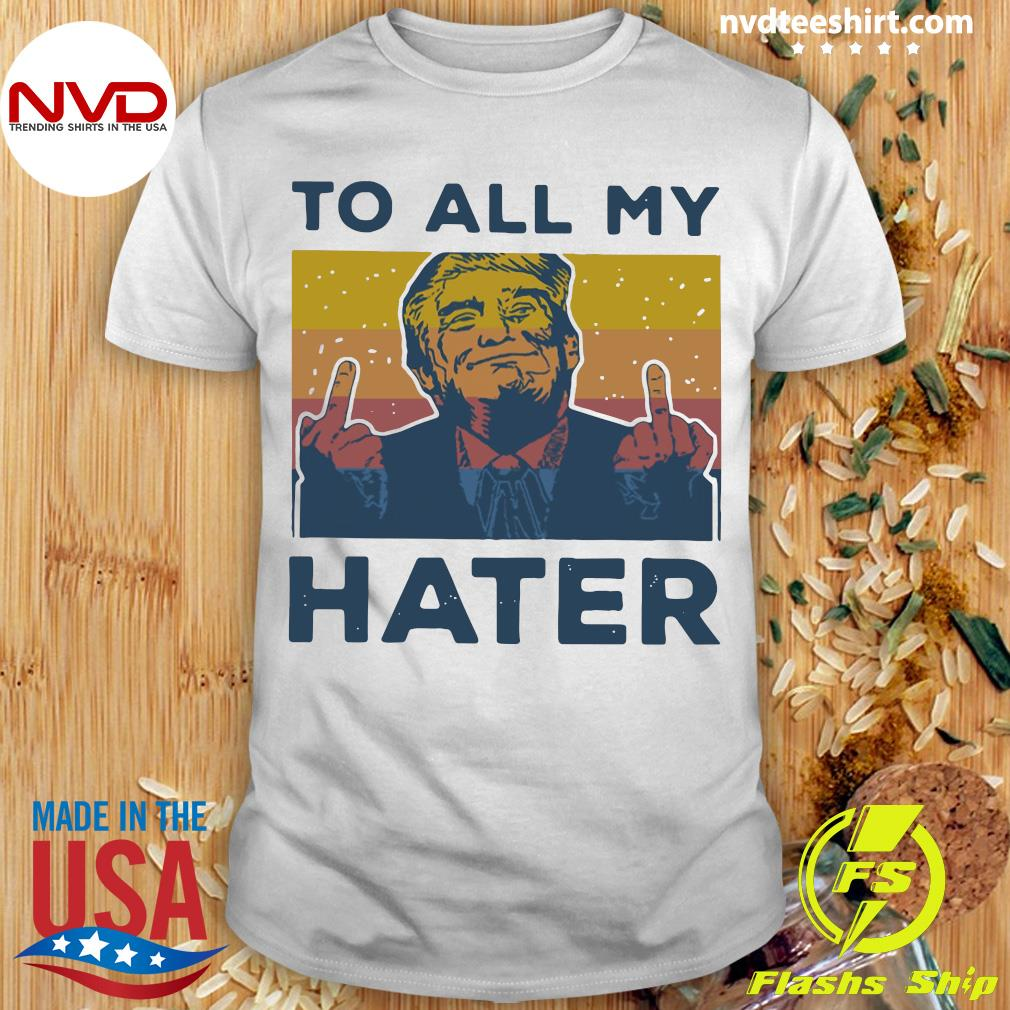 Vintage Trump To All My Hater Shirt