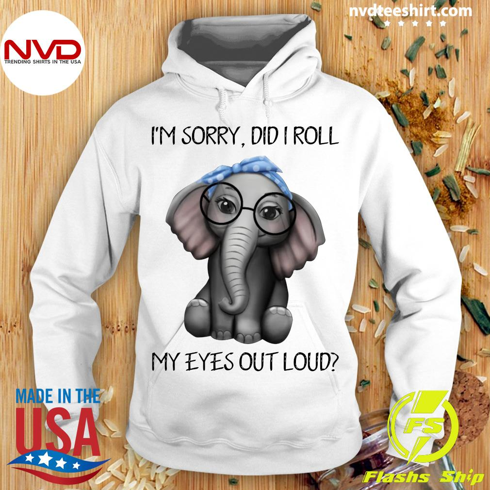 Funny Elephant I'm Sorry Did I Roll My Eyes Out Loud Shirt Hoodie