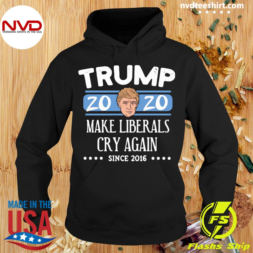 Funny Trump 2020 Make Liberals Cry Again Since 2016 Shirt Hoodie