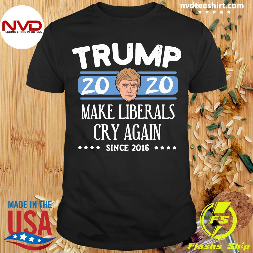 Funny Trump 2020 Make Liberals Cry Again Since 2016 Shirt