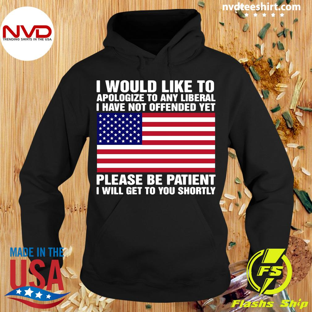 I Would Like To apologize To Any Liberal I Have Not Offended Yet Please Be Patient Shirt Hoodie