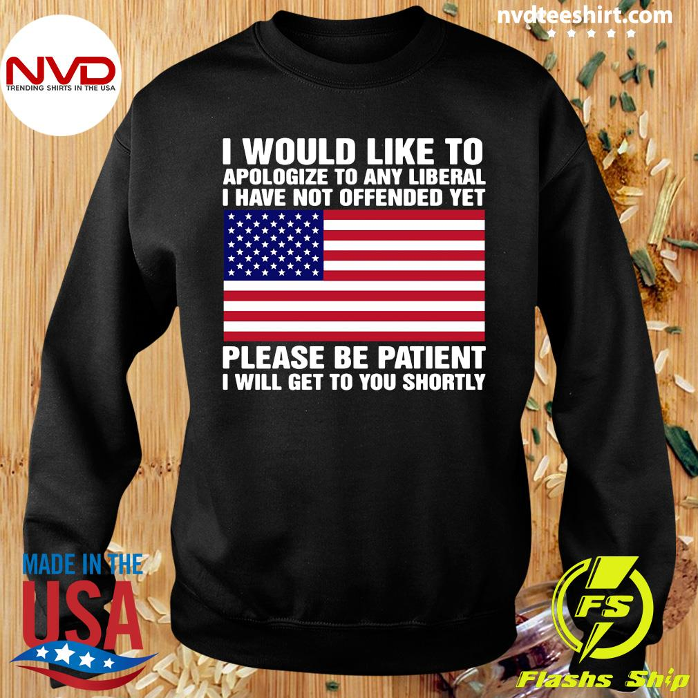 I Would Like To apologize To Any Liberal I Have Not Offended Yet Please Be Patient Shirt Sweater