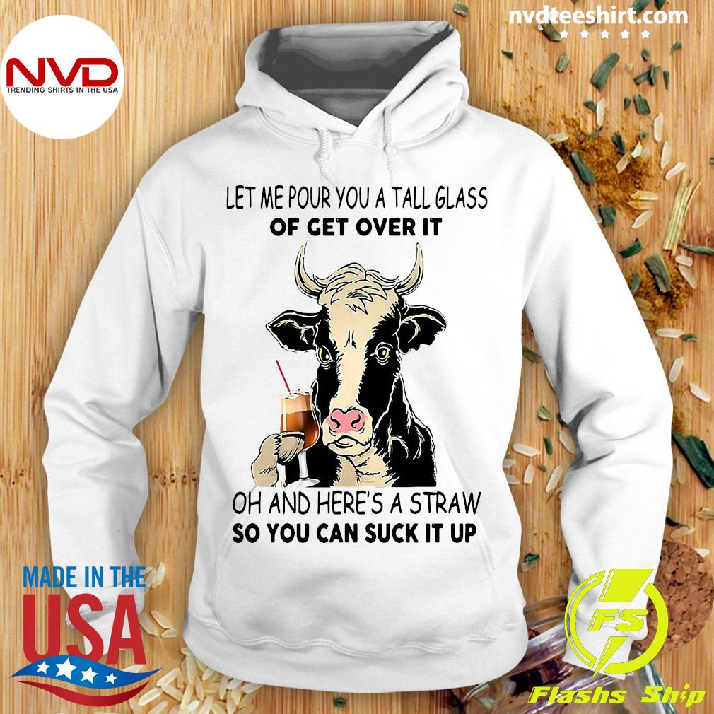 Official Cow Let Me Pour You A Tall Glass Of Get Over It Oh And Here's A Straw So You Can Suck It Up Shirt Hoodie